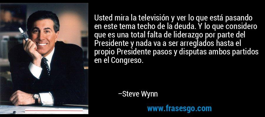 Usted mira la televisión y ver lo que está pasando en este tema techo de la deuda. Y lo que considero que es una total falta de liderazgo por parte del Presidente y nada va a ser arreglados hasta el propio Presidente pasos y disputas ambos partidos en el Congreso. – Steve Wynn
