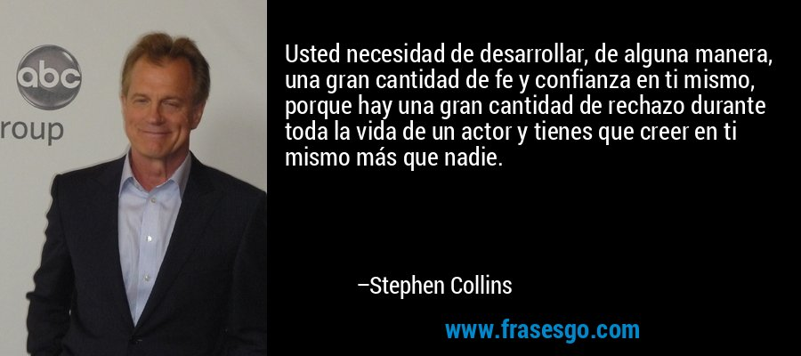 Usted necesidad de desarrollar, de alguna manera, una gran cantidad de fe y confianza en ti mismo, porque hay una gran cantidad de rechazo durante toda la vida de un actor y tienes que creer en ti mismo más que nadie. – Stephen Collins