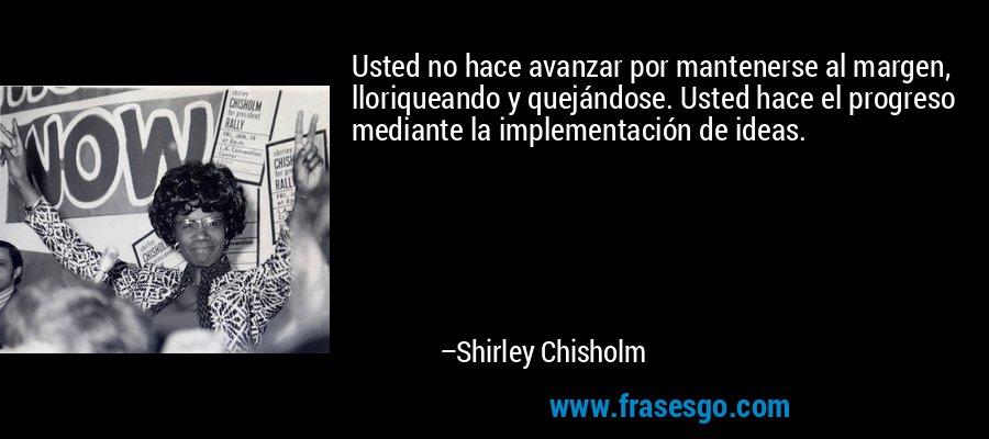 Usted no hace avanzar por mantenerse al margen, lloriqueando y quejándose. Usted hace el progreso mediante la implementación de ideas. – Shirley Chisholm