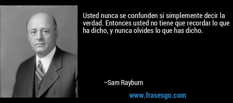 Usted nunca se confunden si simplemente decir la verdad. Entonces usted no tiene que recordar lo que ha dicho, y nunca olvides lo que has dicho. – Sam Rayburn