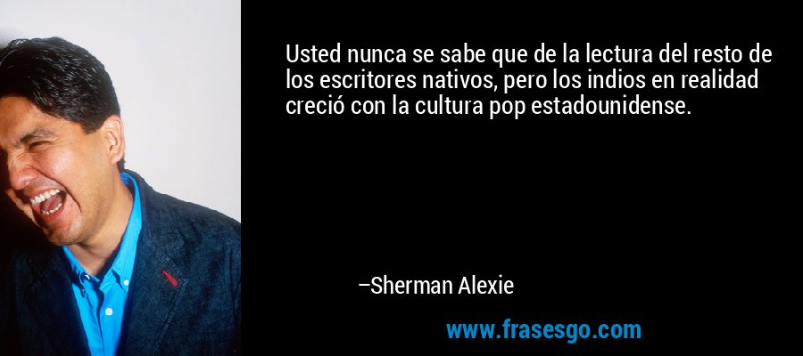 Usted nunca se sabe que de la lectura del resto de los escritores nativos, pero los indios en realidad creció con la cultura pop estadounidense. – Sherman Alexie