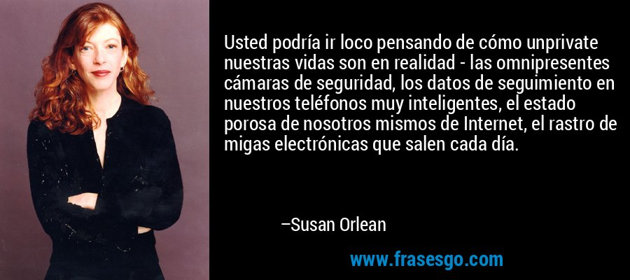 Usted podría ir loco pensando de cómo unprivate nuestras vidas son en realidad - las omnipresentes cámaras de seguridad, los datos de seguimiento en nuestros teléfonos muy inteligentes, el estado porosa de nosotros mismos de Internet, el rastro de migas electrónicas que salen cada día. – Susan Orlean