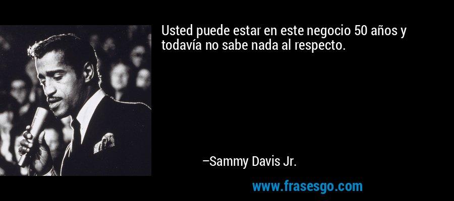 Usted puede estar en este negocio 50 años y todavía no sabe nada al respecto. – Sammy Davis Jr.