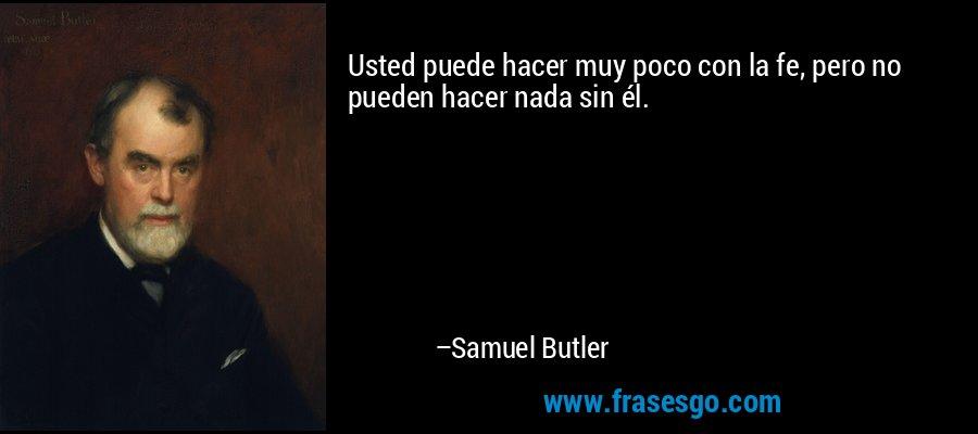 Usted puede hacer muy poco con la fe, pero no pueden hacer nada sin él. – Samuel Butler