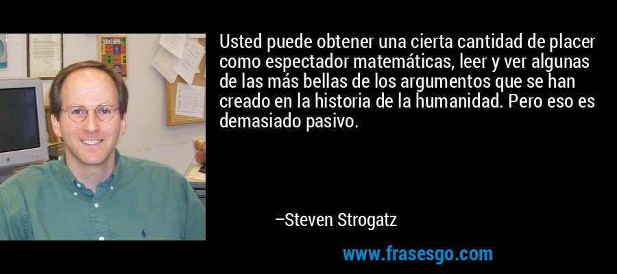 Usted puede obtener una cierta cantidad de placer como espectador matemáticas, leer y ver algunas de las más bellas de los argumentos que se han creado en la historia de la humanidad. Pero eso es demasiado pasivo. – Steven Strogatz