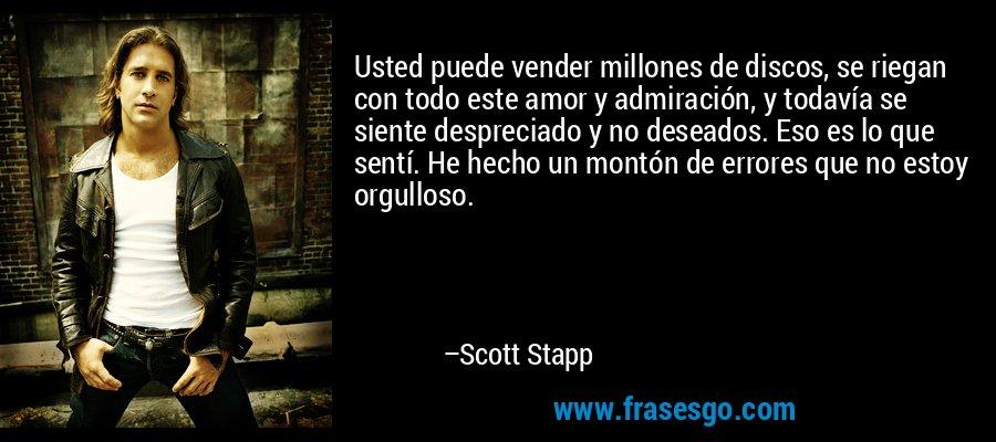 Usted puede vender millones de discos, se riegan con todo este amor y admiración, y todavía se siente despreciado y no deseados. Eso es lo que sentí. He hecho un montón de errores que no estoy orgulloso. – Scott Stapp