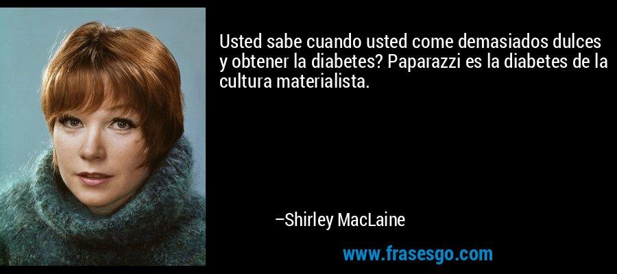 Usted sabe cuando usted come demasiados dulces y obtener la diabetes? Paparazzi es la diabetes de la cultura materialista. – Shirley MacLaine