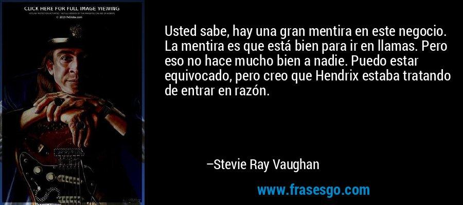 Usted sabe, hay una gran mentira en este negocio. La mentira es que está bien para ir en llamas. Pero eso no hace mucho bien a nadie. Puedo estar equivocado, pero creo que Hendrix estaba tratando de entrar en razón. – Stevie Ray Vaughan