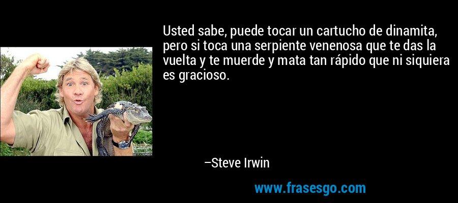 Usted sabe, puede tocar un cartucho de dinamita, pero si toca una serpiente venenosa que te das la vuelta y te muerde y mata tan rápido que ni siquiera es gracioso. – Steve Irwin