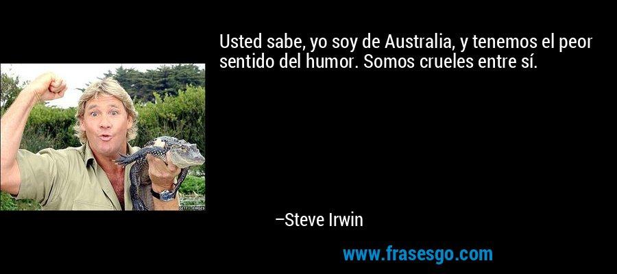 Usted sabe, yo soy de Australia, y tenemos el peor sentido del humor. Somos crueles entre sí. – Steve Irwin