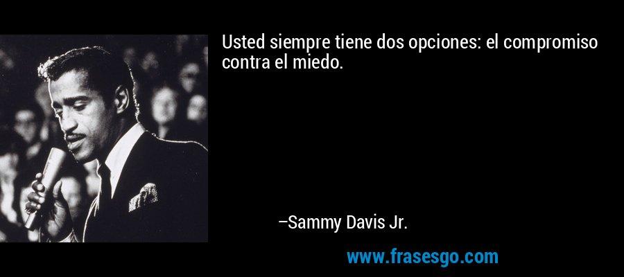 Usted siempre tiene dos opciones: el compromiso contra el miedo. – Sammy Davis Jr.