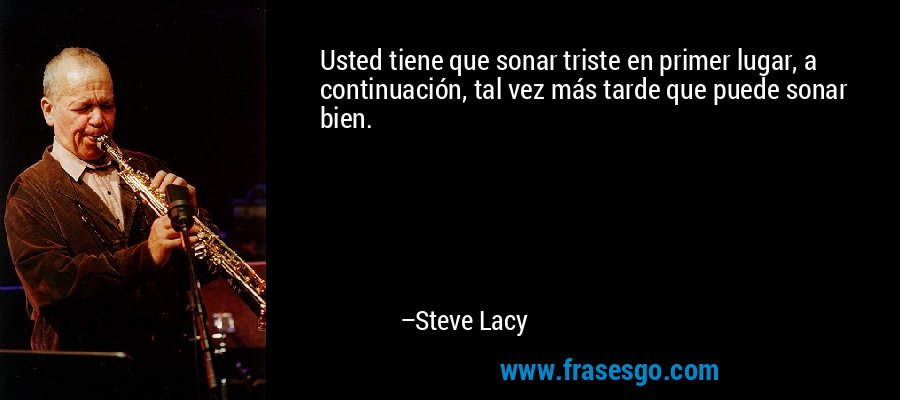 Usted tiene que sonar triste en primer lugar, a continuación, tal vez más tarde que puede sonar bien. – Steve Lacy