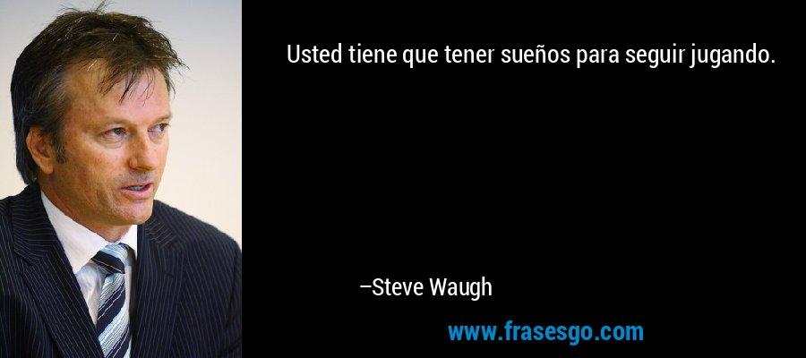 Usted tiene que tener sueños para seguir jugando. – Steve Waugh
