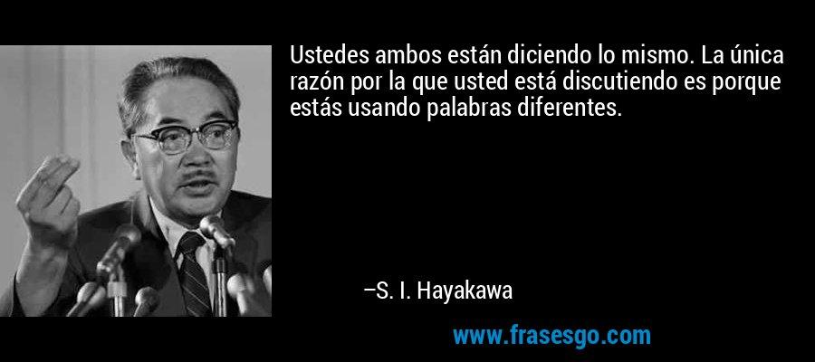 Ustedes ambos están diciendo lo mismo. La única razón por la que usted está discutiendo es porque estás usando palabras diferentes. – S. I. Hayakawa