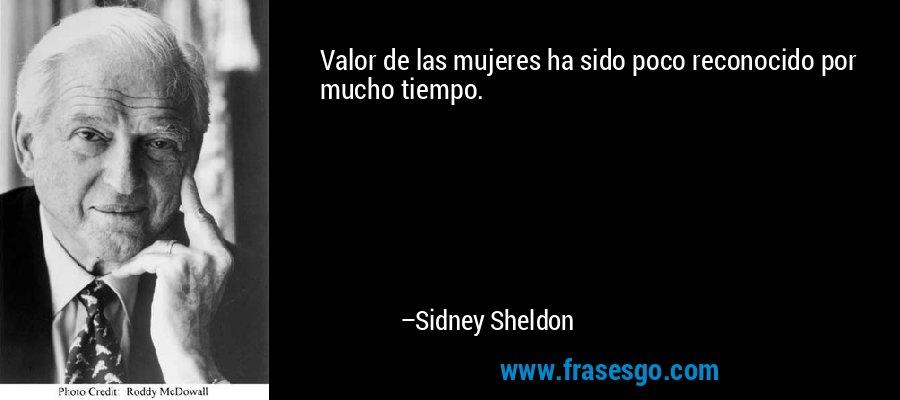 Valor de las mujeres ha sido poco reconocido por mucho tiempo. – Sidney Sheldon