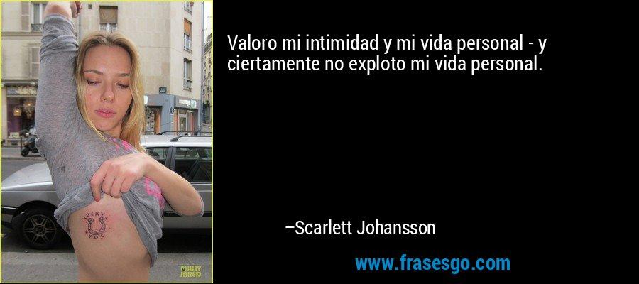 Valoro mi intimidad y mi vida personal - y ciertamente no exploto mi vida personal. – Scarlett Johansson