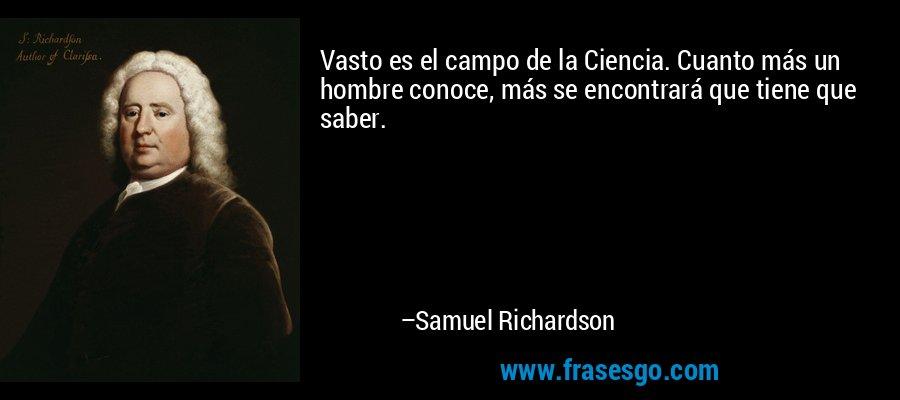 Vasto es el campo de la Ciencia. Cuanto más un hombre conoce, más se encontrará que tiene que saber. – Samuel Richardson