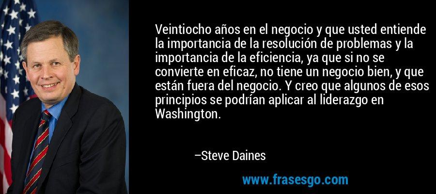 Veintiocho años en el negocio y que usted entiende la importancia de la resolución de problemas y la importancia de la eficiencia, ya que si no se convierte en eficaz, no tiene un negocio bien, y que están fuera del negocio. Y creo que algunos de esos principios se podrían aplicar al liderazgo en Washington. – Steve Daines