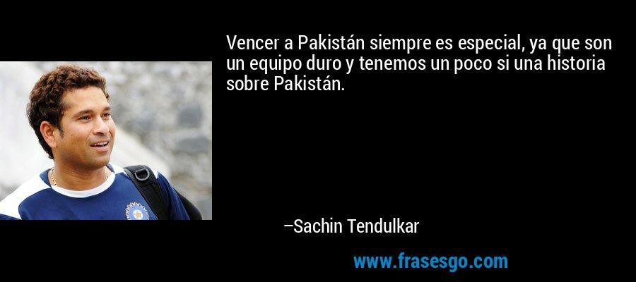 Vencer a Pakistán siempre es especial, ya que son un equipo duro y tenemos un poco si una historia sobre Pakistán. – Sachin Tendulkar