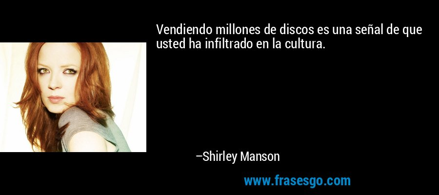 Vendiendo millones de discos es una señal de que usted ha infiltrado en la cultura. – Shirley Manson
