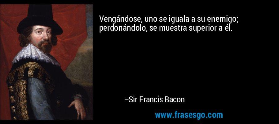 Vengándose, uno se iguala a su enemigo; perdonándolo, se muestra superior a él. – Sir Francis Bacon