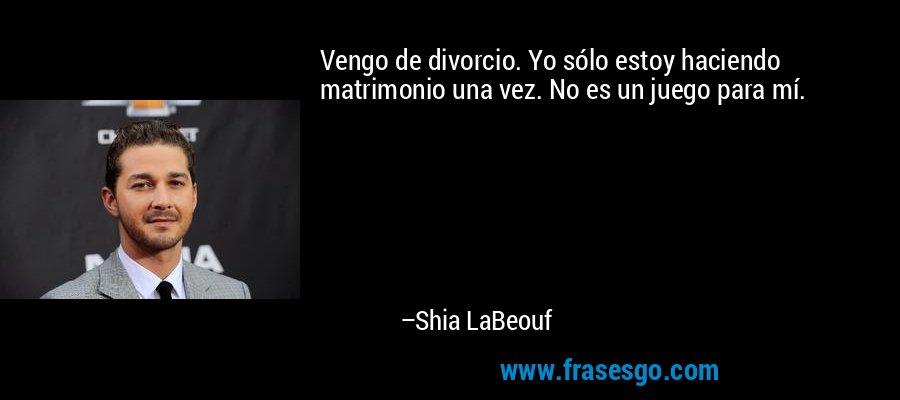 Vengo de divorcio. Yo sólo estoy haciendo matrimonio una vez. No es un juego para mí. – Shia LaBeouf