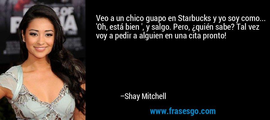 Veo a un chico guapo en Starbucks y yo soy como... 'Oh, está bien ', y salgo. Pero, ¿quién sabe? Tal vez voy a pedir a alguien en una cita pronto! – Shay Mitchell