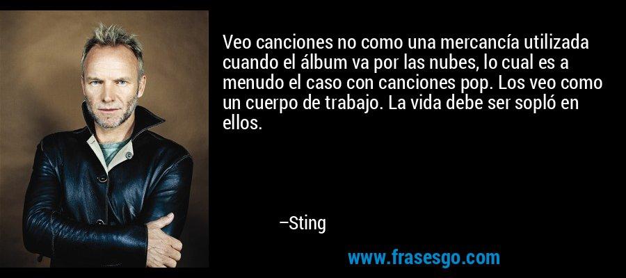 Veo canciones no como una mercancía utilizada cuando el álbum va por las nubes, lo cual es a menudo el caso con canciones pop. Los veo como un cuerpo de trabajo. La vida debe ser sopló en ellos. – Sting