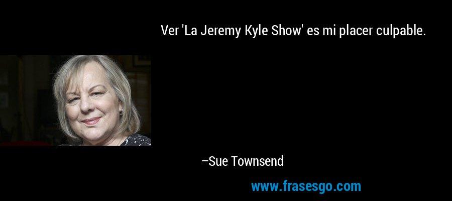 Ver 'La Jeremy Kyle Show' es mi placer culpable. – Sue Townsend