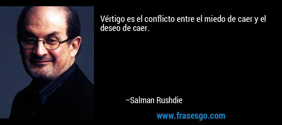 Vértigo es el conflicto entre el miedo de caer y el deseo de caer. – Salman Rushdie