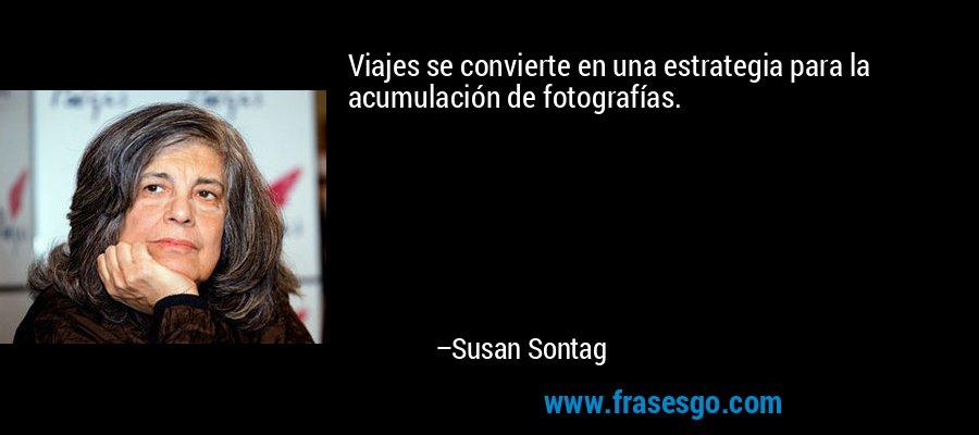 Viajes se convierte en una estrategia para la acumulación de fotografías. – Susan Sontag