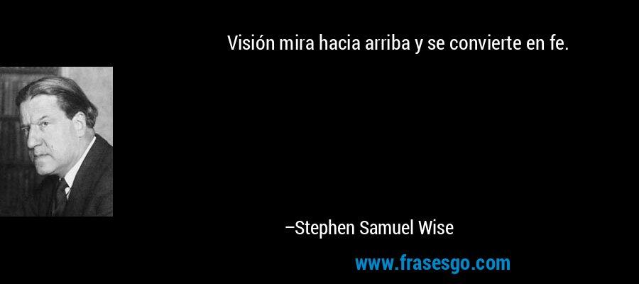 Visión mira hacia arriba y se convierte en fe. – Stephen Samuel Wise