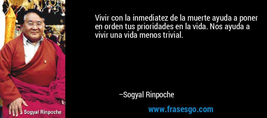 Vivir con la inmediatez de la muerte ayuda a poner en orden tus prioridades en la vida. Nos ayuda a vivir una vida menos trivial. – Sogyal Rinpoche