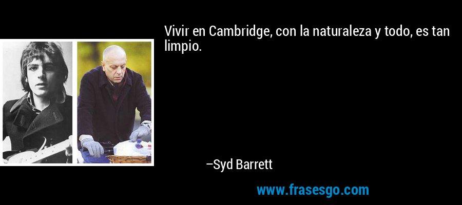 Vivir en Cambridge, con la naturaleza y todo, es tan limpio. – Syd Barrett