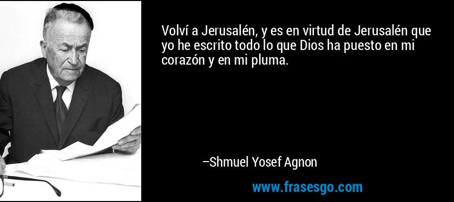 Volví a Jerusalén, y es en virtud de Jerusalén que yo he escrito todo lo que Dios ha puesto en mi corazón y en mi pluma. – Shmuel Yosef Agnon