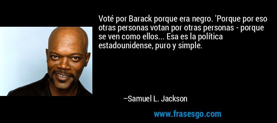 Voté por Barack porque era negro. 'Porque por eso otras personas votan por otras personas - porque se ven como ellos... Esa es la política estadounidense, puro y simple. – Samuel L. Jackson