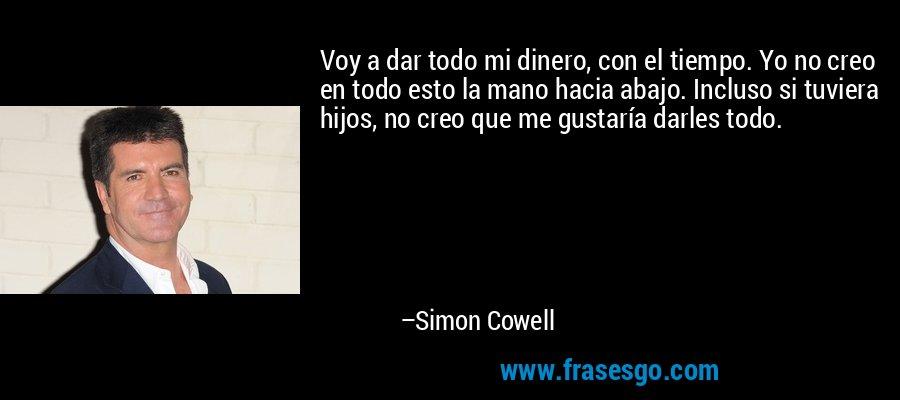 Voy a dar todo mi dinero, con el tiempo. Yo no creo en todo esto la mano hacia abajo. Incluso si tuviera hijos, no creo que me gustaría darles todo. – Simon Cowell