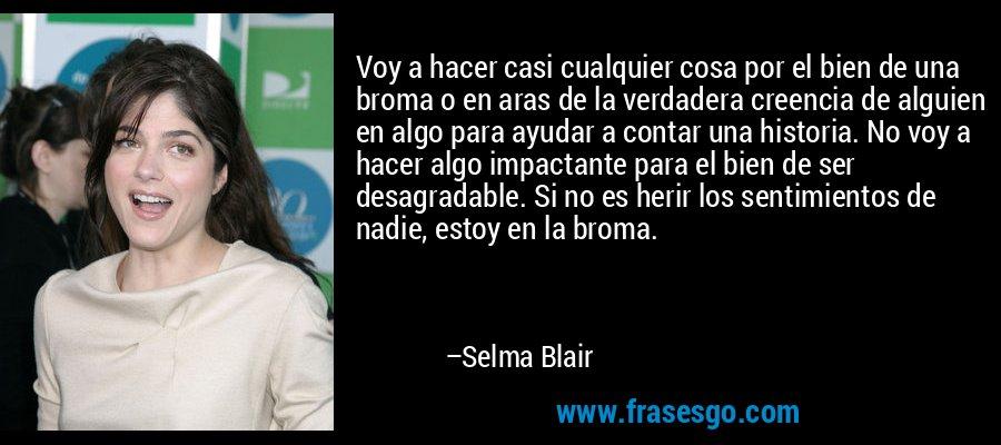 Voy a hacer casi cualquier cosa por el bien de una broma o en aras de la verdadera creencia de alguien en algo para ayudar a contar una historia. No voy a hacer algo impactante para el bien de ser desagradable. Si no es herir los sentimientos de nadie, estoy en la broma. – Selma Blair