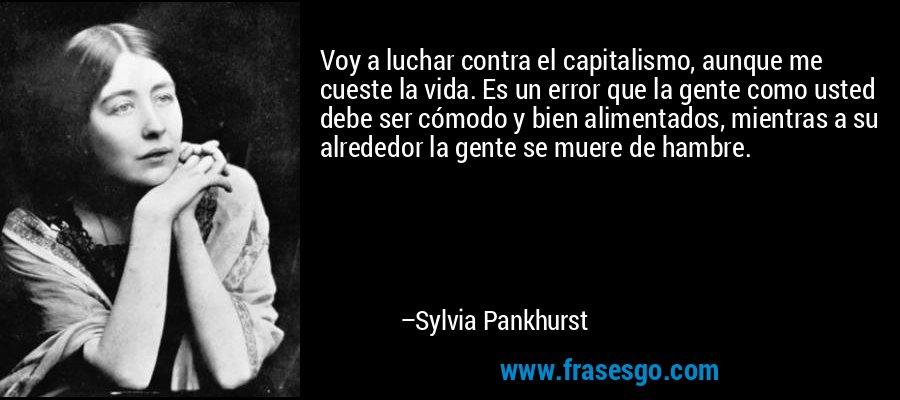 Voy a luchar contra el capitalismo, aunque me cueste la vida. Es un error que la gente como usted debe ser cómodo y bien alimentados, mientras a su alrededor la gente se muere de hambre. – Sylvia Pankhurst
