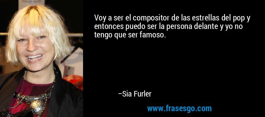 Voy a ser el compositor de las estrellas del pop y entonces puedo ser la persona delante y yo no tengo que ser famoso. – Sia Furler