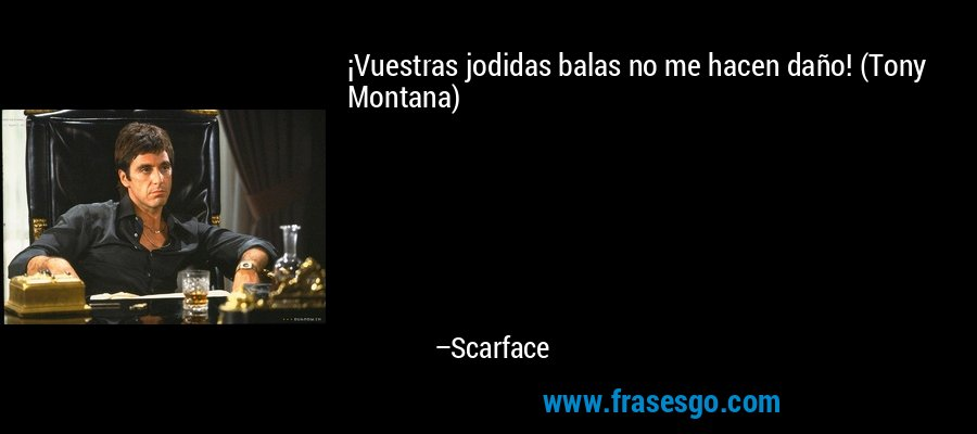 ¡Vuestras jodidas balas no me hacen daño! (Tony Montana) – Scarface
