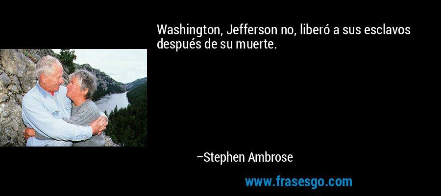 Washington, Jefferson no, liberó a sus esclavos después de su muerte. – Stephen Ambrose