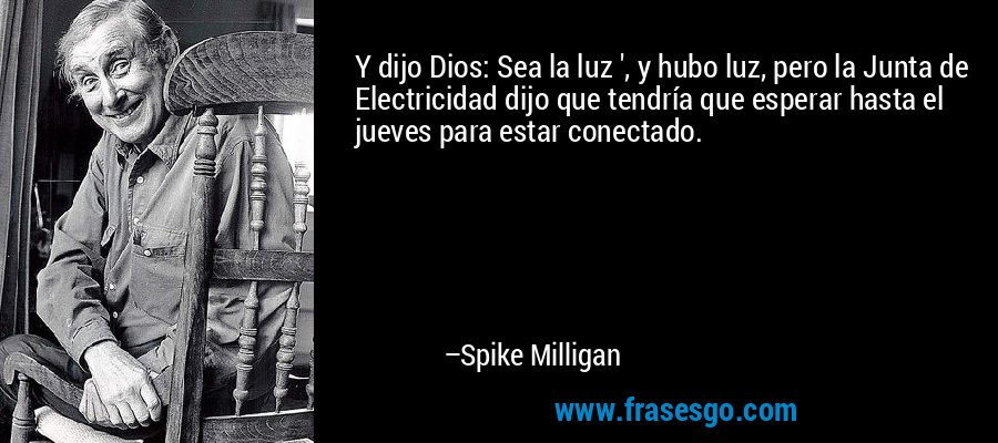 Y dijo Dios: Sea la luz ', y hubo luz, pero la Junta de Electricidad dijo que tendría que esperar hasta el jueves para estar conectado. – Spike Milligan