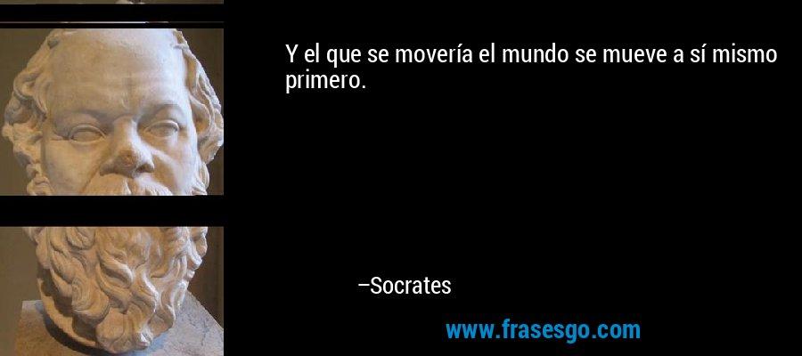 Y el que se movería el mundo se mueve a sí mismo primero. – Socrates