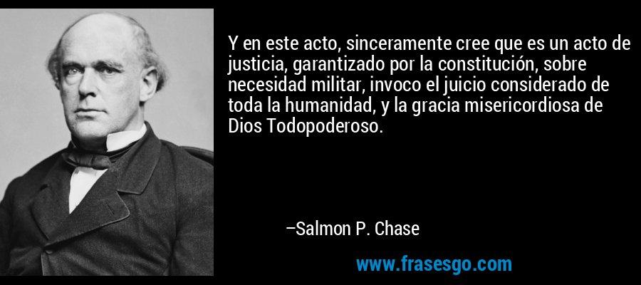 Y en este acto, sinceramente cree que es un acto de justicia, garantizado por la constitución, sobre necesidad militar, invoco el juicio considerado de toda la humanidad, y la gracia misericordiosa de Dios Todopoderoso. – Salmon P. Chase