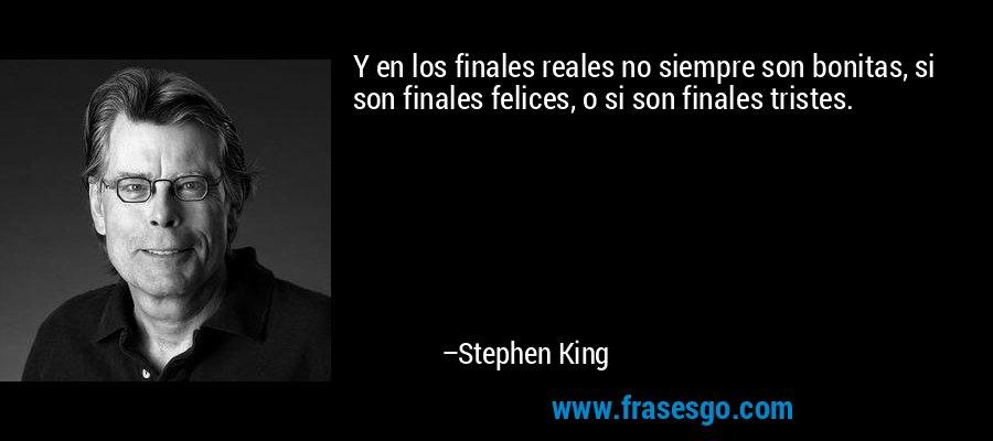 Y en los finales reales no siempre son bonitas, si son finales felices, o si son finales tristes. – Stephen King