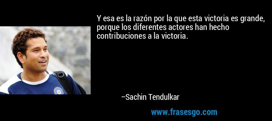 Y esa es la razón por la que esta victoria es grande, porque los diferentes actores han hecho contribuciones a la victoria. – Sachin Tendulkar