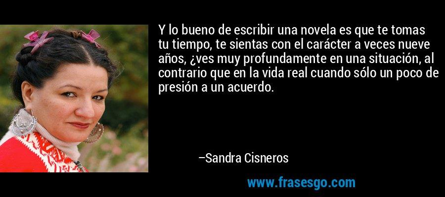 Y lo bueno de escribir una novela es que te tomas tu tiempo, te sientas con el carácter a veces nueve años, ¿ves muy profundamente en una situación, al contrario que en la vida real cuando sólo un poco de presión a un acuerdo. – Sandra Cisneros