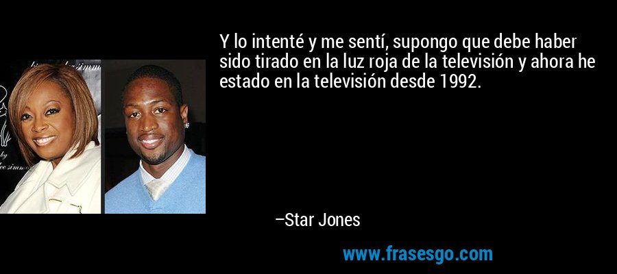 Y lo intenté y me sentí, supongo que debe haber sido tirado en la luz roja de la televisión y ahora he estado en la televisión desde 1992. – Star Jones