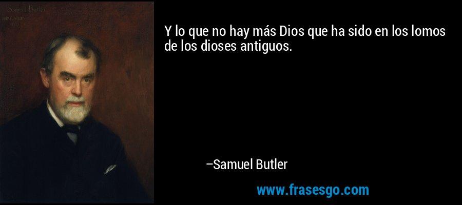 Y lo que no hay más Dios que ha sido en los lomos de los dioses antiguos. – Samuel Butler